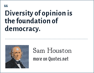 Sam Houston: Diversity of opinion is the foundation of democracy.