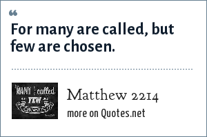 Matthew 2214: For many are called, but few are chosen.