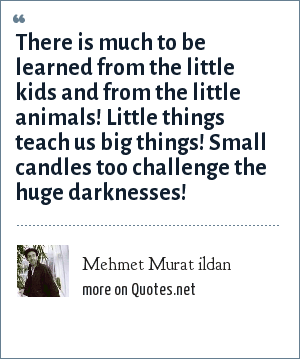 Mehmet Murat ildan: There is much to be learned from the little kids and from the little animals! Little things teach us big things! Small candles too challenge the huge darknesses!