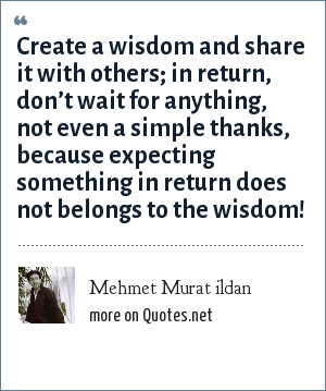 Mehmet Murat ildan: Create a wisdom and share it with others; in return, don't wait for anything, not even a simple thanks, because expecting something in return does not belongs to the wisdom!