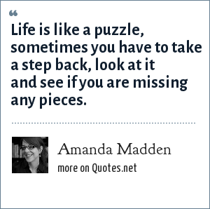 Amanda Madden: Life is like a puzzle, sometimes you have to take a step back, look at it and see if you are missing any pieces.