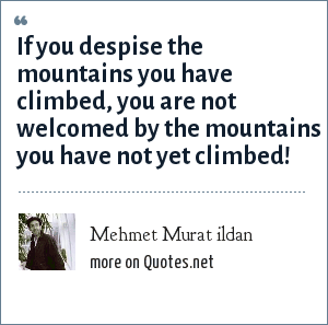 Mehmet Murat ildan: If you despise the mountains you have climbed, you are not welcomed by the mountains you have not yet climbed!