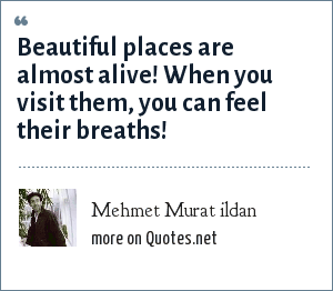Mehmet Murat ildan: Beautiful places are almost alive! When you visit them, you can feel their breaths!