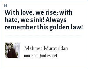Mehmet Murat ildan: With love, we rise; with hate, we sink! Always remember this golden law!