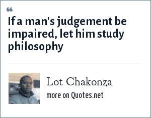 Lot Chakonza: If a man's judgement be impaired, let him study philosophy