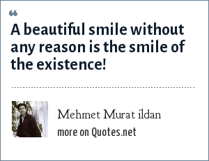 Mehmet Murat ildan: A beautiful smile without any reason is the smile of the existence!