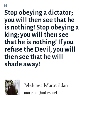 Mehmet Murat ildan: Stop obeying a dictator; you will then see that he is nothing! Stop obeying a king; you will then see that he is nothing! If you refuse the Devil, you will then see that he will shade away!