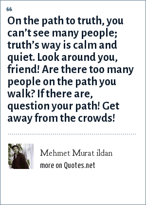 Mehmet Murat ildan: On the path to truth, you can't see many people; truth's way is calm and quiet. Look around you, friend! Are there too many people on the path you walk? If there are, question your path! Get away from the crowds!