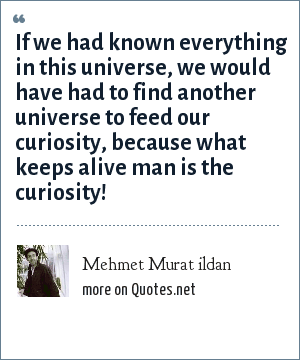Mehmet Murat ildan: If we had known everything in this universe, we would have had to find another universe to feed our curiosity, because what keeps alive man is the curiosity!