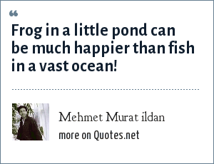 Mehmet Murat ildan: Frog in a little pond can be much happier than fish in a vast ocean!