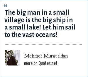 Mehmet Murat ildan: The big man in a small village is the big ship in a small lake! Let him sail to the vast oceans!