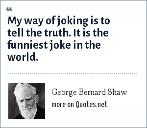 George Bernard Shaw: My way of joking is to tell the truth. It is the funniest joke in the world.