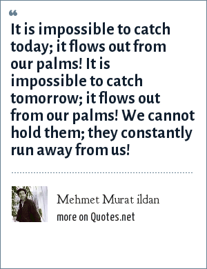 Mehmet Murat ildan: It is impossible to catch today; it flows out from our palms! It is impossible to catch tomorrow; it flows out from our palms! We cannot hold them; they constantly run away from us!