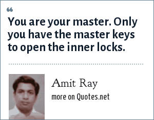 Amit Ray: You are your master. Only you have the master keys to open the inner locks.