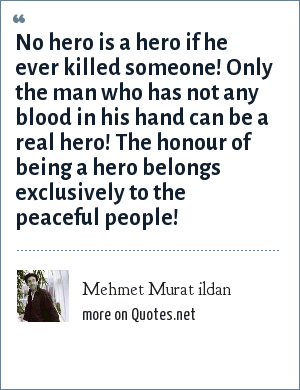 Mehmet Murat ildan: No hero is a hero if he ever killed someone! Only the man who has not any blood in his hand can be a real hero! The honour of being a hero belongs exclusively to the peaceful people!