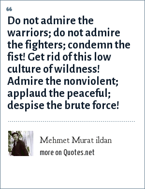 Mehmet Murat ildan: Do not admire the warriors; do not admire the fighters; condemn the fist! Get rid of this low culture of wildness! Admire the nonviolent; applaud the peaceful; despise the brute force!