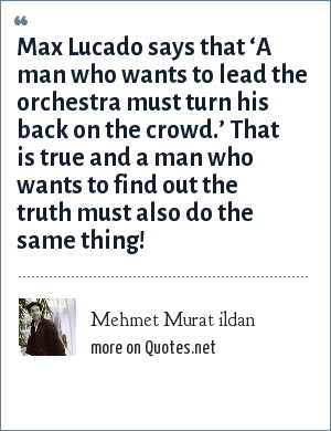 Mehmet Murat ildan: Max Lucado says that 'A man who wants to lead the orchestra must turn his back on the crowd.' That is true and a man who wants to find out the truth must also do the same thing!