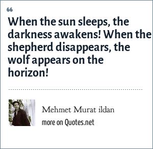 Mehmet Murat ildan: When the sun sleeps, the darkness awakens! When the shepherd disappears, the wolf appears on the horizon!