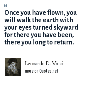 Leonardo DaVinci: Once you have flown, you will walk the earth with your eyes turned skyward for there you have been, there you long to return.