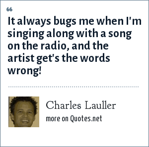 Charles Lauller: It always bugs me when I'm singing along with a song on the radio, and the artist get's the words wrong!