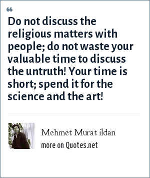 Mehmet Murat ildan: Do not discuss the religious matters with people; do not waste your valuable time to discuss the untruth! Your time is short; spend it for the science and the art!