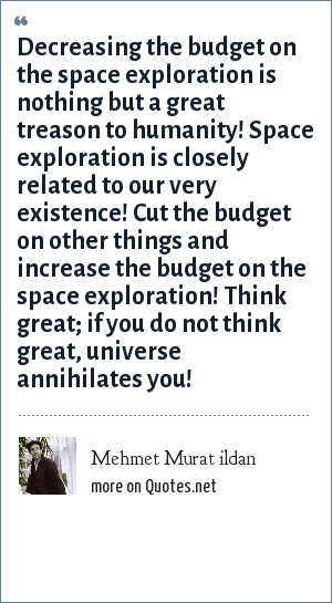 Mehmet Murat ildan: Decreasing the budget on the space exploration is nothing but a great treason to humanity! Space exploration is closely related to our very existence! Cut the budget on other things and increase the budget on the space exploration! Think great; if you do not think great, universe annihilates you!