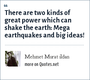 Mehmet Murat ildan: There are two kinds of great power which can shake the earth: Mega earthquakes and big ideas!