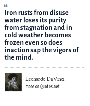 Leonardo DaVinci: Iron rusts from disuse water loses its purity from stagnation and in cold weather becomes frozen even so does inaction sap the vigors of the mind.