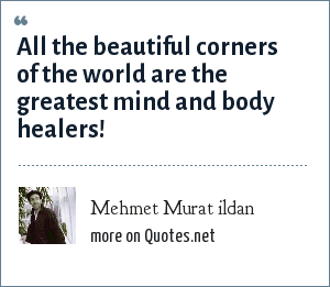 Mehmet Murat ildan: All the beautiful corners of the world are the greatest mind and body healers!