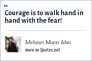 Mehmet Murat ildan: Courage is to walk hand in hand with the fear!