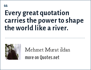 Mehmet Murat ildan: Every great quotation carries the power to shape the world like a river.
