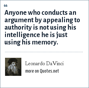 Leonardo DaVinci: Anyone who conducts an argument by appealing to authority is not using his intelligence he is just using his memory.