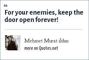 Mehmet Murat ildan: For your enemies, keep the door open forever!