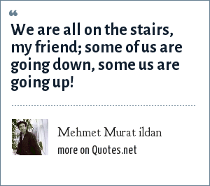 Mehmet Murat ildan: We are all on the stairs, my friend; some of us are going down, some us are going up!