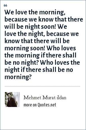 Mehmet Murat ildan: We love the morning, because we know that there will be night soon! We love the night, because we know that there will be morning soon! Who loves the morning if there shall be no night? Who loves the night if there shall be no morning?