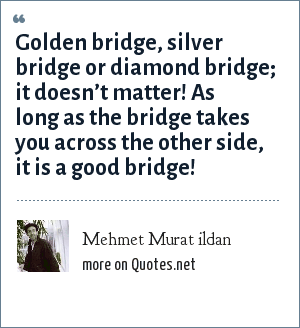 Mehmet Murat ildan: Golden bridge, silver bridge or diamond bridge; it doesn't matter! As long as the bridge takes you across the other side, it is a good bridge!