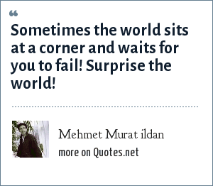 Mehmet Murat ildan: Sometimes the world sits at a corner and waits for you to fail! Surprise the world!