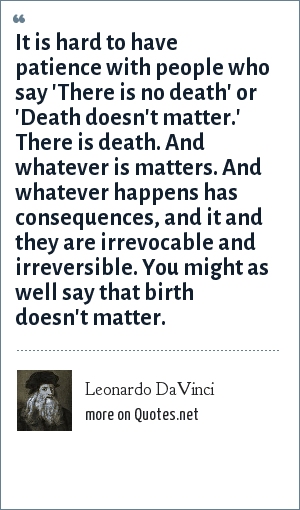 Leonardo DaVinci: It is hard to have patience with people who say 'There is no death' or 'Death doesn't matter.' There is death. And whatever is matters. And whatever happens has consequences, and it and they are irrevocable and irreversible. You might as well say that birth doesn't matter.