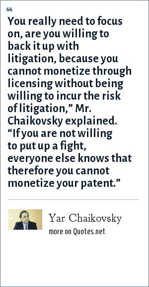"Yar Chaikovsky: You really need to focus on, are you willing to back it up with litigation, because you cannot monetize through licensing without being willing to incur the risk of litigation,"" Mr. Chaikovsky explained. ""If you are not willing to put up a fight, everyone else knows that therefore you cannot monetize your patent."""