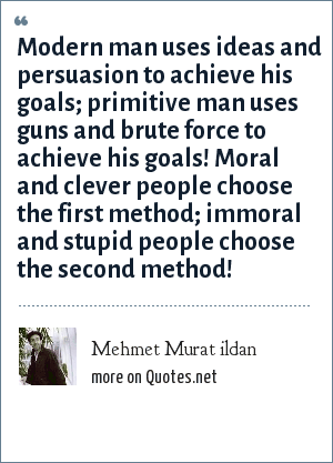 Mehmet Murat ildan: Modern man uses ideas and persuasion to achieve his goals; primitive man uses guns and brute force to achieve his goals! Moral and clever people choose the first method; immoral and stupid people choose the second method!