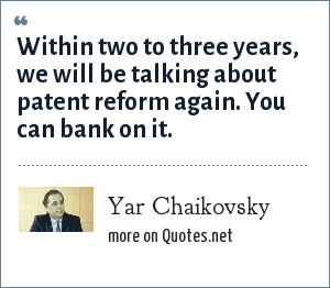 Yar Chaikovsky: Within two to three years, we will be talking about patent reform again. You can bank on it.
