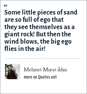 Mehmet Murat ildan: Some little pieces of sand are so full of ego that they see themselves as a giant rock! But then the wind blows, the big ego flies in the air!