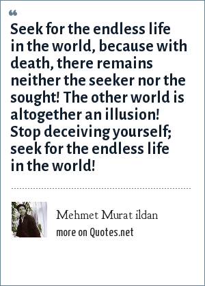 Mehmet Murat ildan: Seek for the endless life in the world, because with death, there remains neither the seeker nor the sought! The other world is altogether an illusion! Stop deceiving yourself; seek for the endless life in the world!