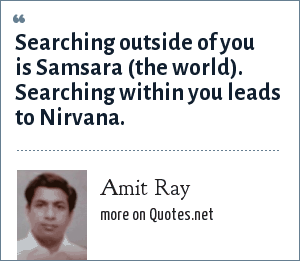 Amit Ray: Searching outside of you is Samsara (the world). Searching within you leads to Nirvana.