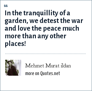 Mehmet Murat ildan: In the tranquillity of a garden, we detest the war and love the peace much more than any other places!