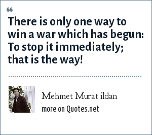 Mehmet Murat ildan: There is only one way to win a war which has begun: To stop it immediately; that is the way!