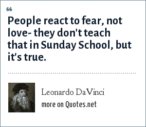 Leonardo DaVinci: People react to fear, not love- they don't teach that in Sunday School, but it's true.