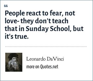 Leonardo DaVinci: People react to fear, not love- they don't teach that in Sunday School, but it's true.