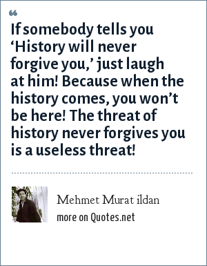 Mehmet Murat ildan: If somebody tells you 'History will never forgive you,' just laugh at him! Because when the history comes, you won't be here! The threat of history never forgives you is a useless threat!