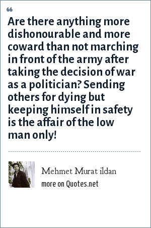Mehmet Murat ildan: Are there anything more dishonourable and more coward than not marching in front of the army after taking the decision of war as a politician? Sending others for dying but keeping himself in safety is the affair of the low man only!
